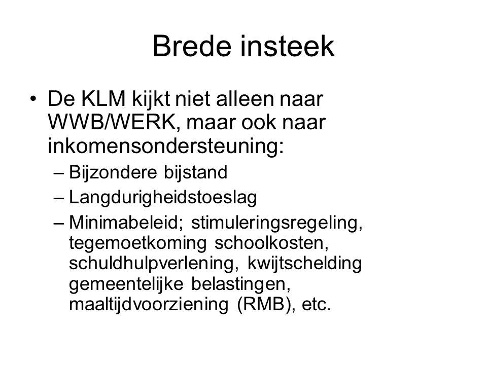 Brede insteek De KLM kijkt niet alleen naar WWB/WERK, maar ook naar inkomensondersteuning: –Bijzondere bijstand –Langdurigheidstoeslag –Minimabeleid; stimuleringsregeling, tegemoetkoming schoolkosten, schuldhulpverlening, kwijtschelding gemeentelijke belastingen, maaltijdvoorziening (RMB), etc.