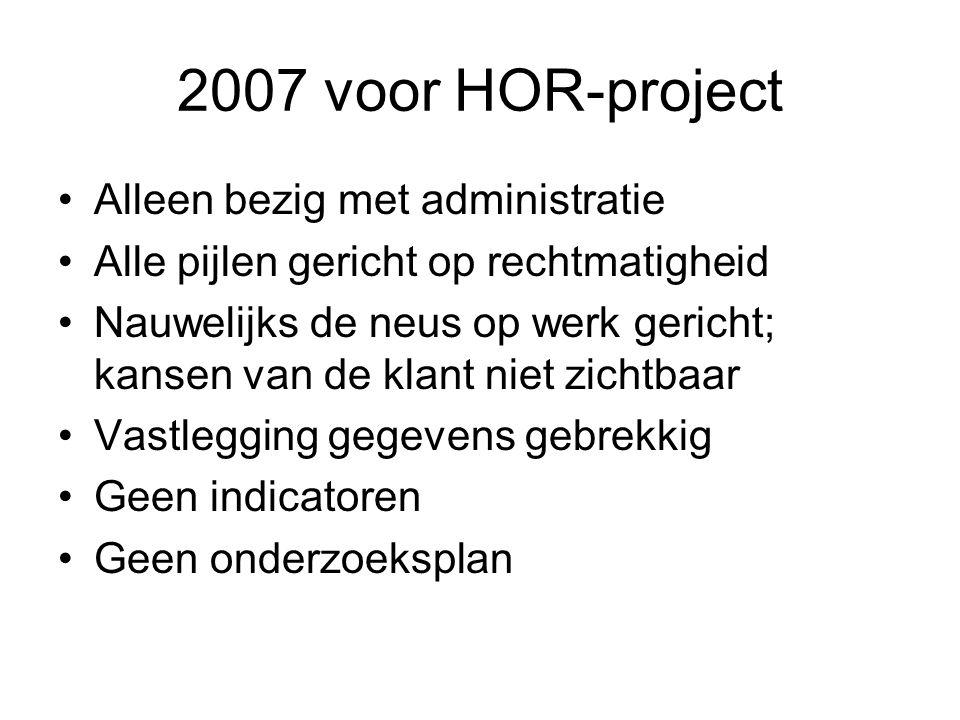 2007 voor HOR-project Alleen bezig met administratie Alle pijlen gericht op rechtmatigheid Nauwelijks de neus op werk gericht; kansen van de klant niet zichtbaar Vastlegging gegevens gebrekkig Geen indicatoren Geen onderzoeksplan