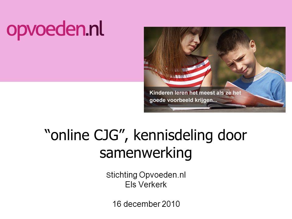 online CJG , kennisdeling door samenwerking S tichting Opvoeden.nl Els Verkerk 16 december 2010
