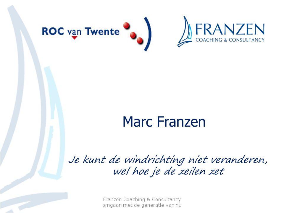 Marc Franzen Franzen Coaching & Consultancy omgaan met de generatie van nu Je kunt de windrichting niet veranderen, wel hoe je de zeilen zet