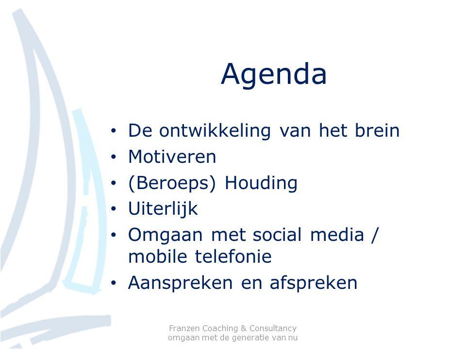 Agenda De ontwikkeling van het brein Motiveren (Beroeps) Houding Uiterlijk Omgaan met social media / mobile telefonie Aanspreken en afspreken Franzen Coaching & Consultancy omgaan met de generatie van nu