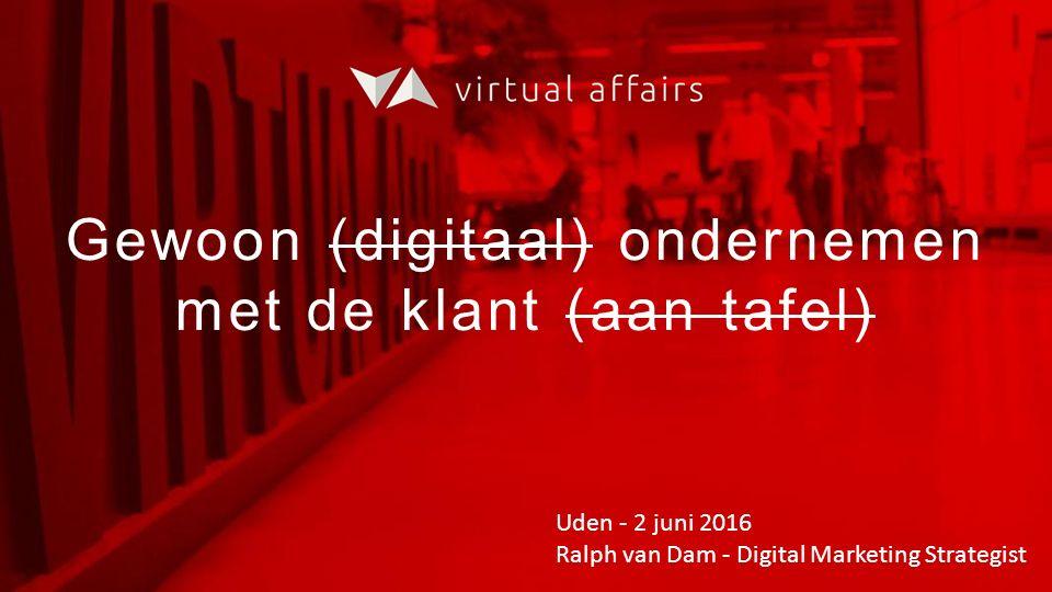 Gewoon (digitaal) ondernemen met de klant (aan tafel) Uden - 2 juni 2016 Ralph van Dam - Digital Marketing Strategist