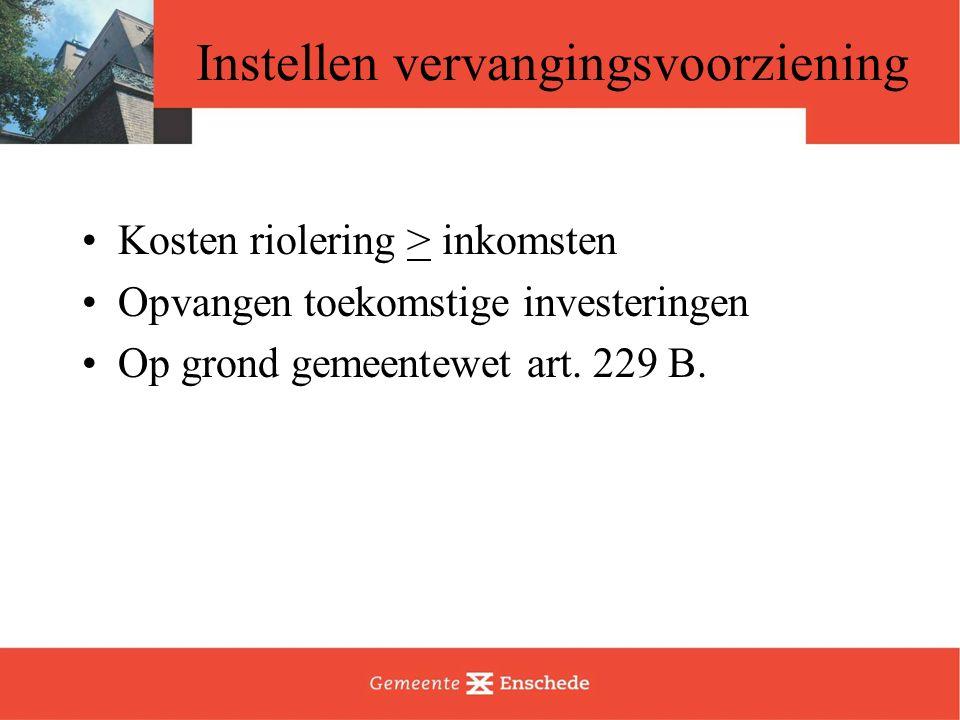 Instellen vervangingsvoorziening Kosten riolering > inkomsten Opvangen toekomstige investeringen Op grond gemeentewet art. 229 B.
