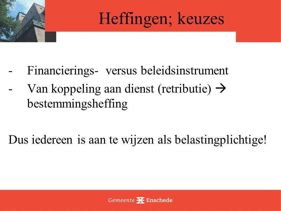 Heffingen; keuzes -Financierings- versus beleidsinstrument -Van koppeling aan dienst (retributie)  bestemmingsheffing Dus iedereen is aan te wijzen a