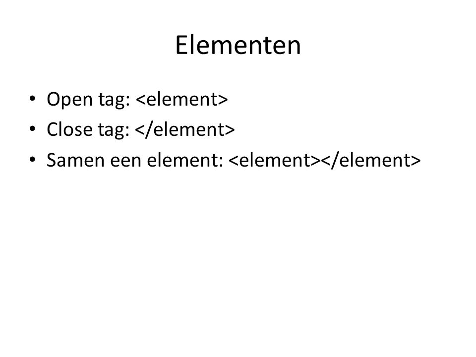 Elementen Open tag: Close tag: Samen een element: