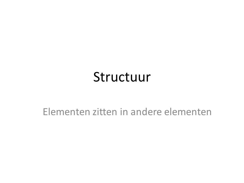 Structuur Elementen zitten in andere elementen
