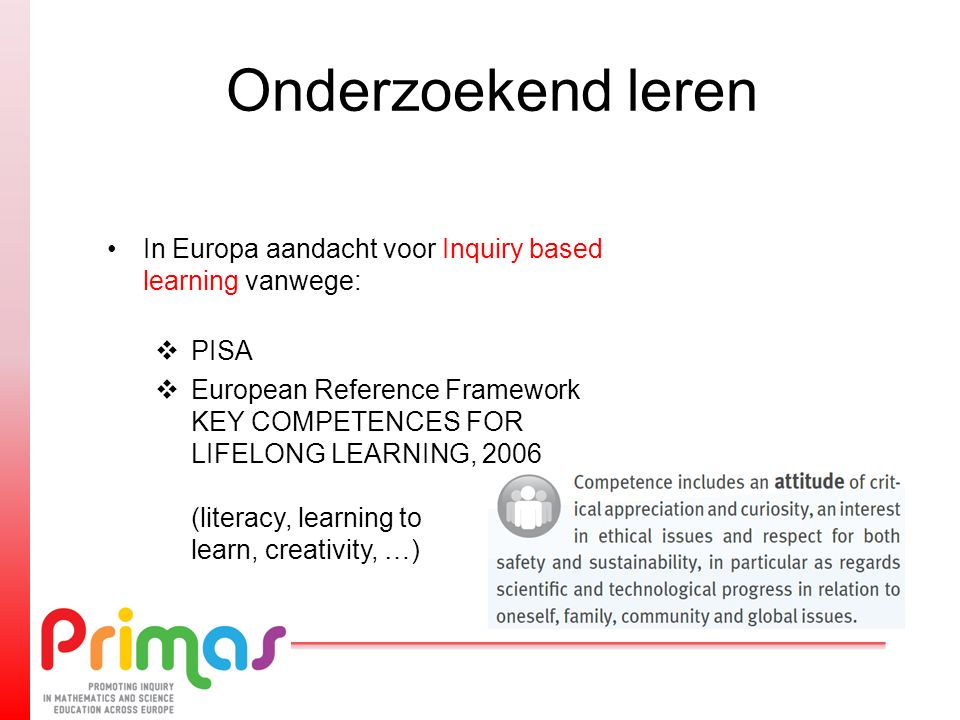 Onderzoekend leren In Europa aandacht voor Inquiry based learning vanwege:  PISA  European Reference Framework KEY COMPETENCES FOR LIFELONG LEARNING, 2006 (literacy, learning to learn, creativity, …)