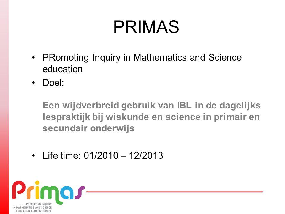 PRIMAS PRomoting Inquiry in Mathematics and Science education Doel: Een wijdverbreid gebruik van IBL in de dagelijks lespraktijk bij wiskunde en science in primair en secundair onderwijs Life time: 01/2010 – 12/2013