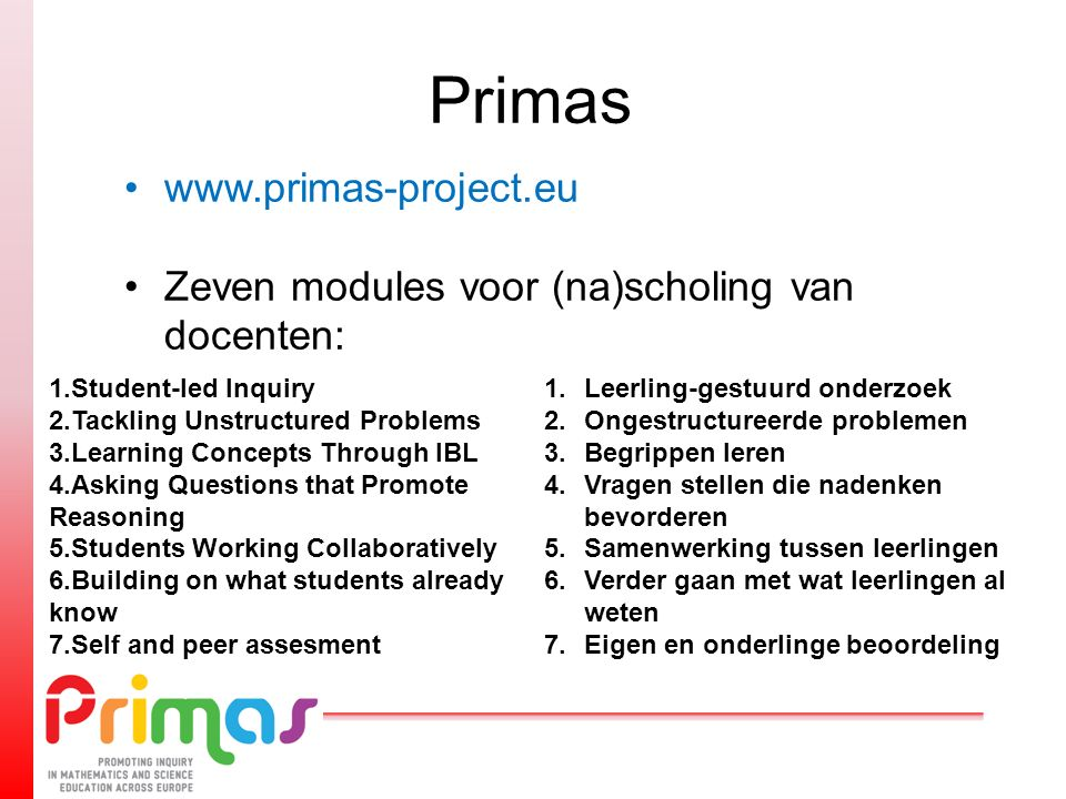 Primas www.primas-project.eu Zeven modules voor (na)scholing van docenten: 1.Student-led Inquiry 2.Tackling Unstructured Problems 3.Learning Concepts
