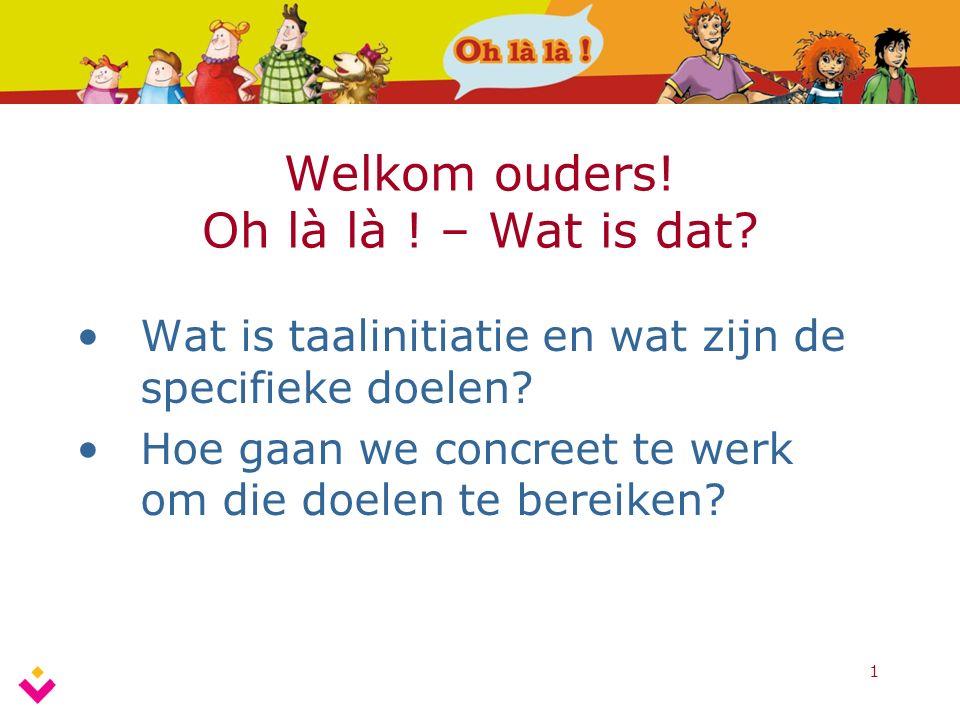 1 Welkom ouders! Oh là là ! – Wat is dat? Wat is taalinitiatie en wat zijn de specifieke doelen? Hoe gaan we concreet te werk om die doelen te bereike