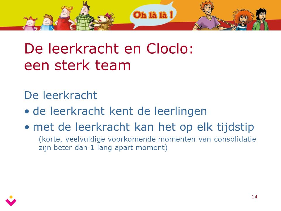 14 De leerkracht en Cloclo: een sterk team De leerkracht de leerkracht kent de leerlingen met de leerkracht kan het op elk tijdstip (korte, veelvuldig
