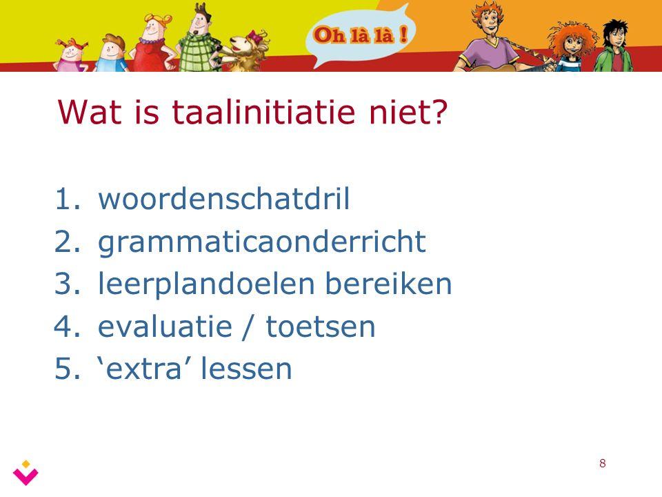 8 Wat is taalinitiatie niet? 1.woordenschatdril 2.grammaticaonderricht 3.leerplandoelen bereiken 4.evaluatie / toetsen 5.'extra' lessen