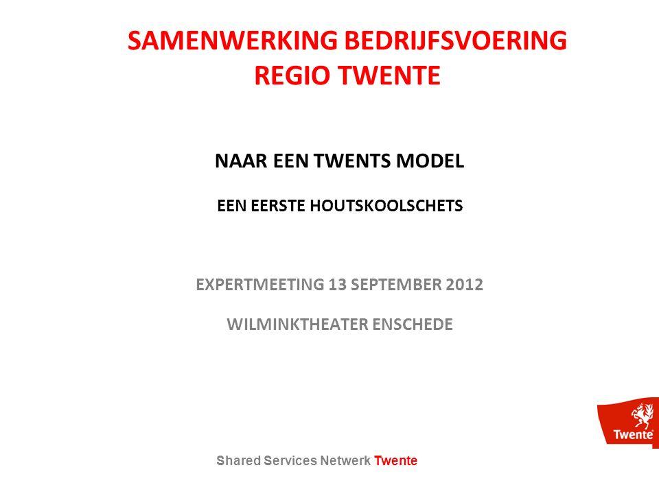 Shared Services Netwerk Twente SAMENWERKING BEDRIJFSVOERING REGIO TWENTE NAAR EEN TWENTS MODEL EEN EERSTE HOUTSKOOLSCHETS EXPERTMEETING 13 SEPTEMBER 2012 WILMINKTHEATER ENSCHEDE