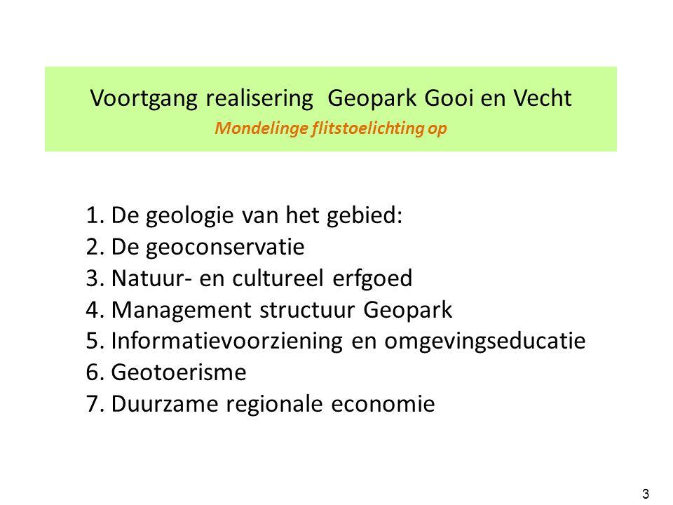 Voortgang realisering Geopark Gooi en Vecht Mondelinge flitstoelichting op 1.De geologie van het gebied: 2.De geoconservatie 3.Natuur- en cultureel erfgoed 4.Management structuur Geopark 5.Informatievoorziening en omgevingseducatie 6.Geotoerisme 7.Duurzame regionale economie 3