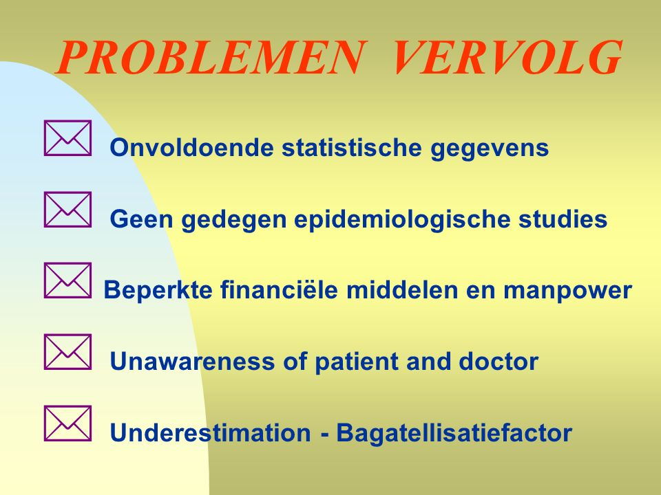 PROBLEMEN VERVOLG  Onvoldoende statistische gegevens  Geen gedegen epidemiologische studies  Beperkte financiële middelen en manpower  Unawareness of patient and doctor  Underestimation - Bagatellisatiefactor