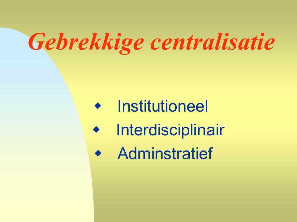 Gebrekkige centralisatie  Institutioneel  Interdisciplinair  Adminstratief