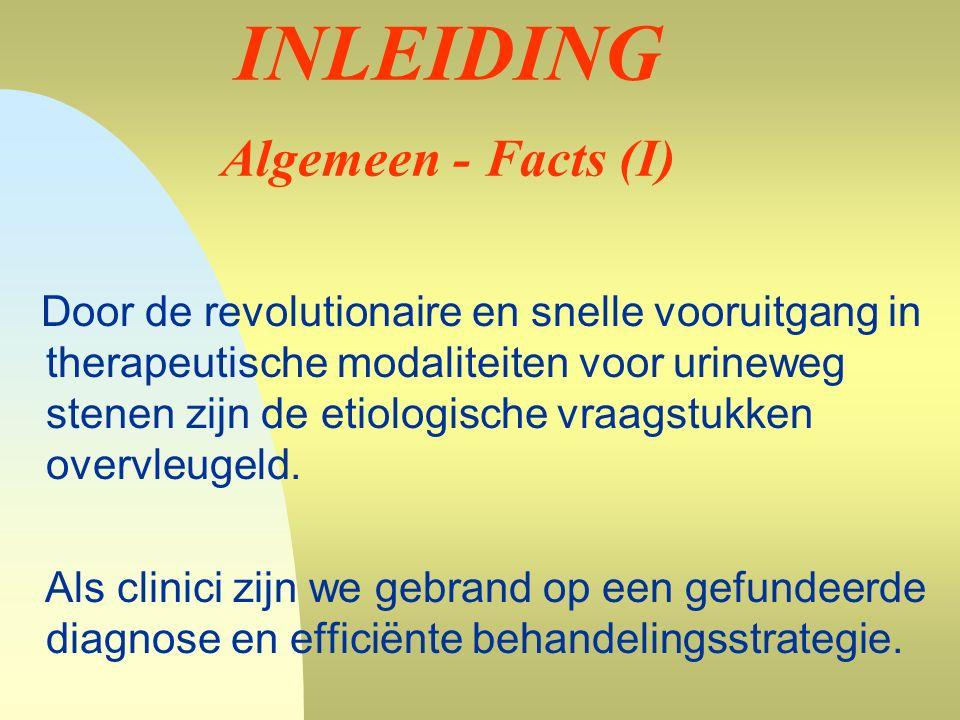 INLEIDING Algemeen - Facts (I) Door de revolutionaire en snelle vooruitgang in therapeutische modaliteiten voor urineweg stenen zijn de etiologische vraagstukken overvleugeld.