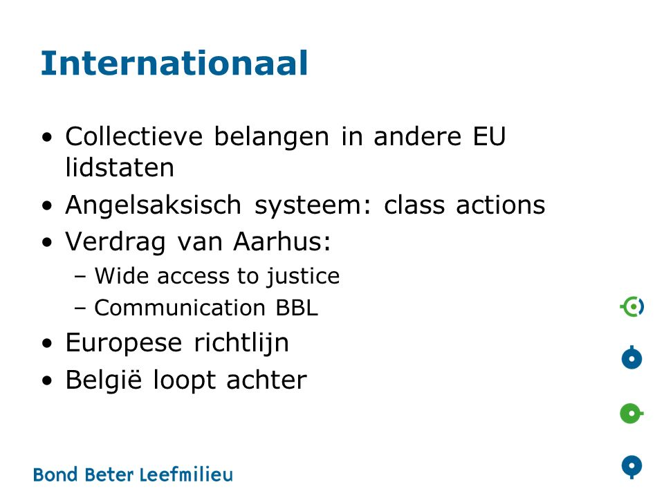 Internationaal Collectieve belangen in andere EU lidstaten Angelsaksisch systeem: class actions Verdrag van Aarhus: –Wide access to justice –Communica