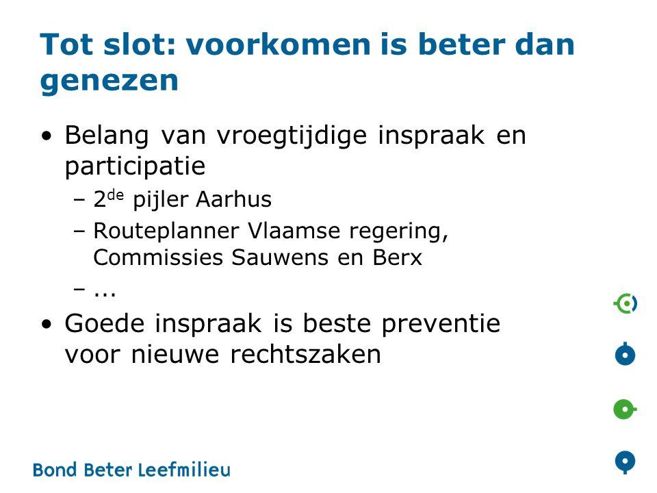 Tot slot: voorkomen is beter dan genezen Belang van vroegtijdige inspraak en participatie –2 de pijler Aarhus –Routeplanner Vlaamse regering, Commissies Sauwens en Berx –...