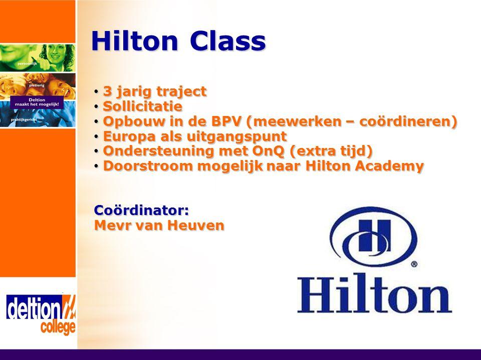 Hilton Class 3 jarig traject 3 jarig traject Sollicitatie Sollicitatie Opbouw in de BPV (meewerken – coördineren) Opbouw in de BPV (meewerken – coördineren) Europa als uitgangspunt Europa als uitgangspunt Ondersteuning met OnQ (extra tijd) Ondersteuning met OnQ (extra tijd) Doorstroom mogelijk naar Hilton Academy Doorstroom mogelijk naar Hilton AcademyCoördinator: Mevr van Heuven
