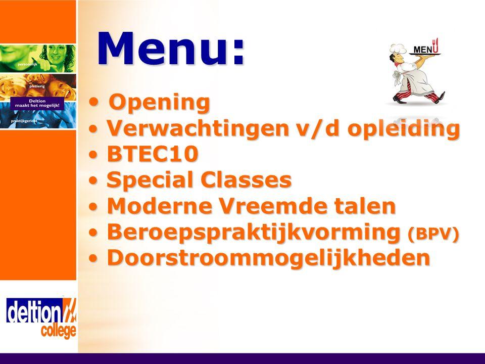 Menu: Opening Opening Verwachtingen v/d opleiding Verwachtingen v/d opleiding BTEC10 BTEC10 Special Classes Special Classes Moderne Vreemde talen Moderne Vreemde talen Beroepspraktijkvorming (BPV) Beroepspraktijkvorming (BPV) Doorstroommogelijkheden Doorstroommogelijkheden