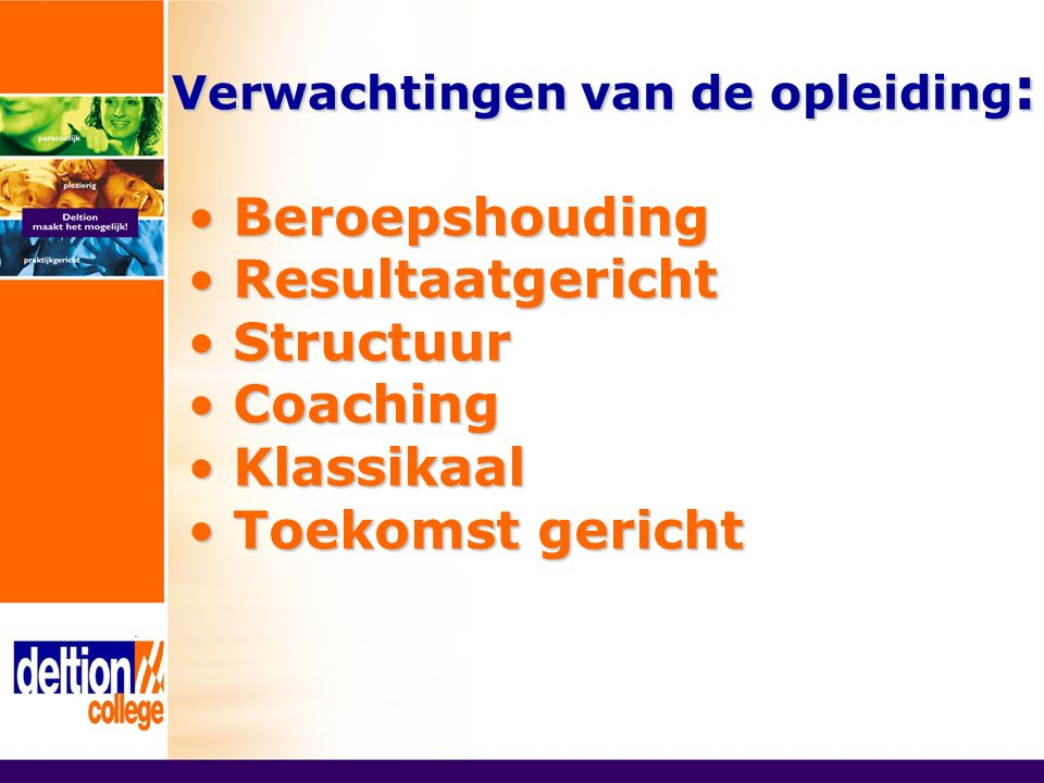Verwachtingen van de opleiding : Beroepshouding Beroepshouding Resultaatgericht Resultaatgericht Structuur Structuur Coaching Coaching Klassikaal Klassikaal Toekomst gericht Toekomst gericht