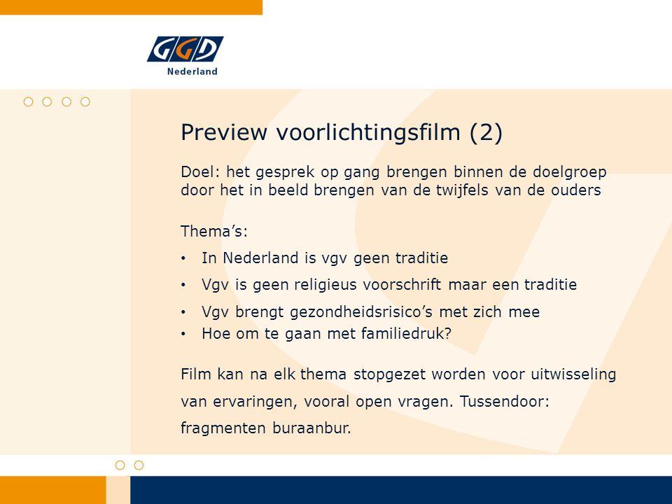 Preview voorlichtingsfilm (2) Doel: het gesprek op gang brengen binnen de doelgroep door het in beeld brengen van de twijfels van de ouders Thema's: In Nederland is vgv geen traditie Vgv is geen religieus voorschrift maar een traditie Vgv brengt gezondheidsrisico's met zich mee Hoe om te gaan met familiedruk.
