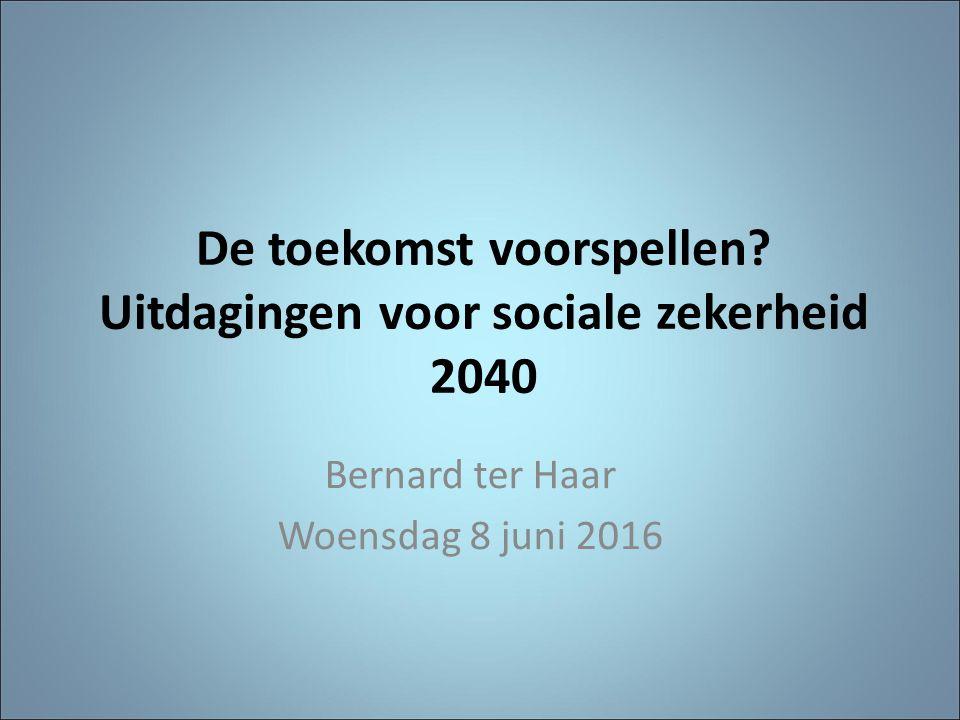 De toekomst voorspellen? Uitdagingen voor sociale zekerheid 2040 Bernard ter Haar Woensdag 8 juni 2016
