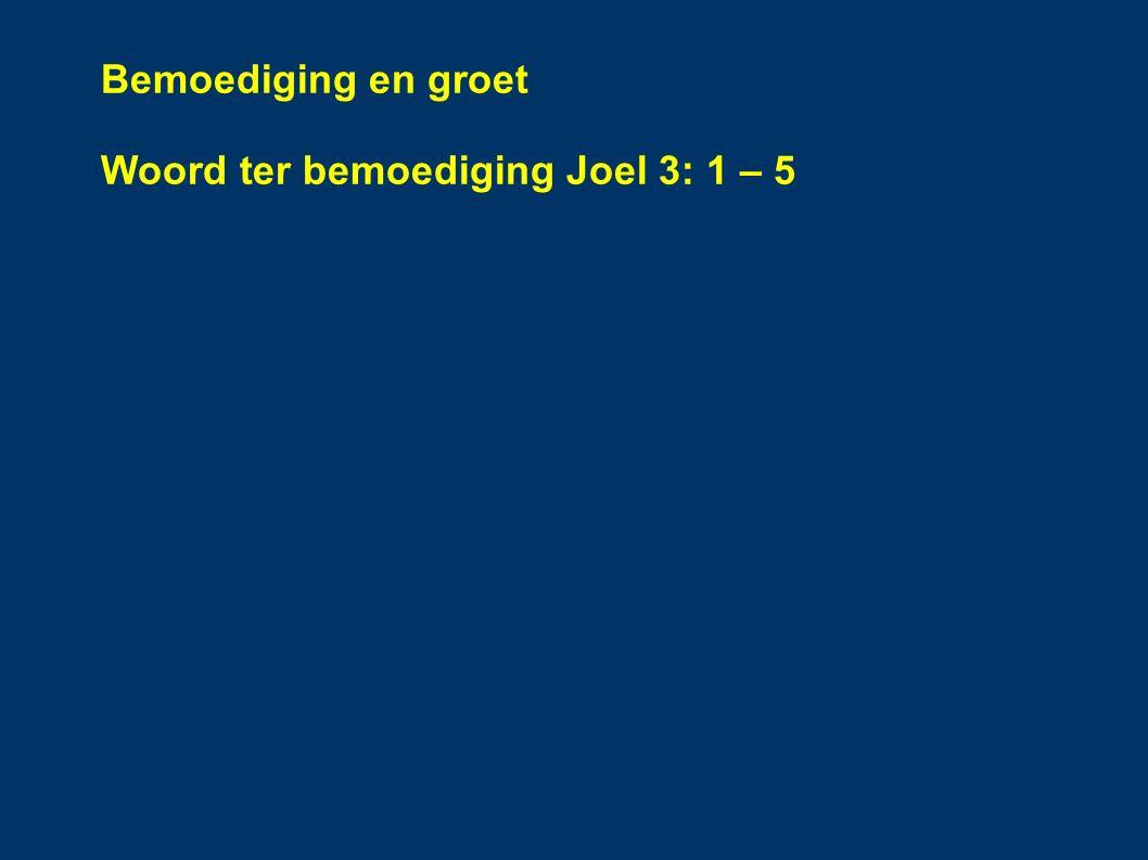 Bemoediging en groet Woord ter bemoediging Joel 3: 1 – 5