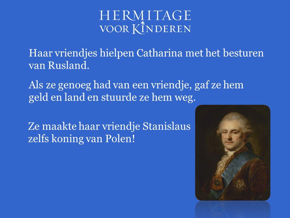 Haar vriendjes hielpen Catharina met het besturen van Rusland. Ze maakte haar vriendje Stanislaus zelfs koning van Polen! Als ze genoeg had van een vr