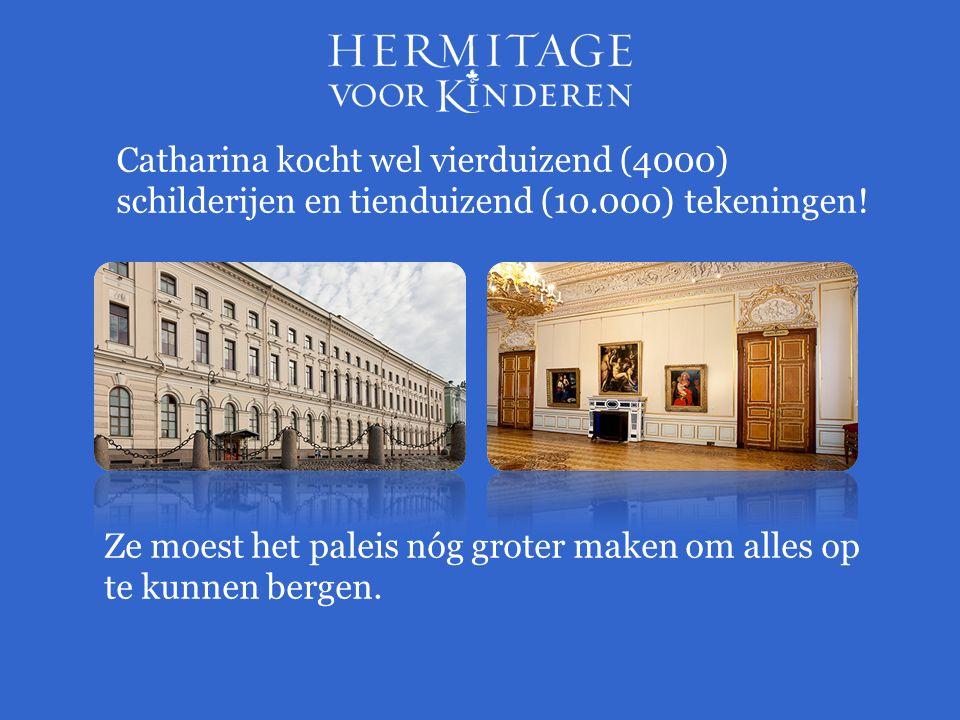 Catharina kocht wel vierduizend (4000) schilderijen en tienduizend (10.000) tekeningen! Ze moest het paleis nóg groter maken om alles op te kunnen ber