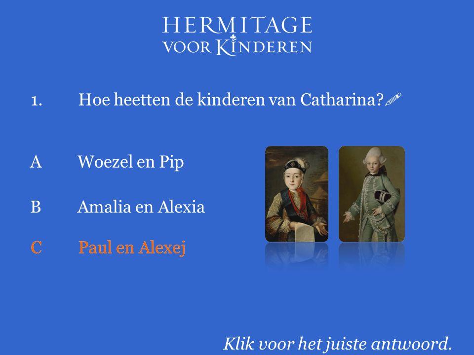 1.Hoe heetten de kinderen van Catharina?  Klik voor het juiste antwoord. AWoezel en Pip BAmalia en Alexia CPaul en Alexej