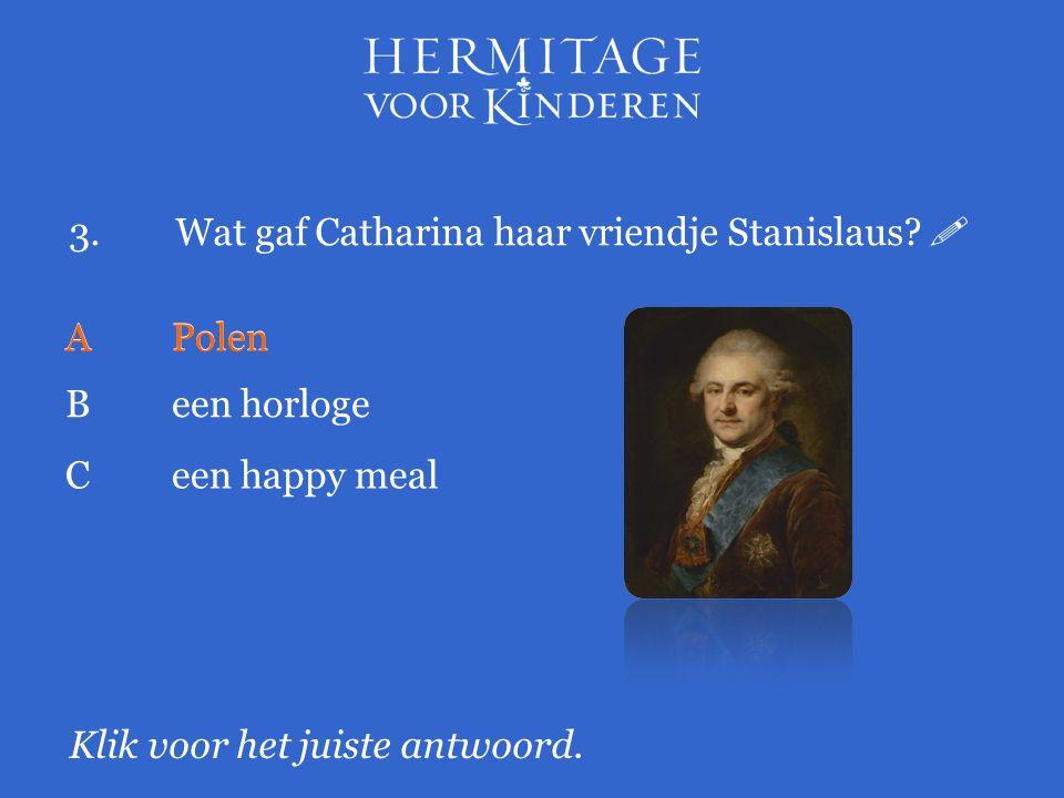 3.Wat gaf Catharina haar vriendje Stanislaus?  Klik voor het juiste antwoord. APolen Been horloge APolen Ceen happy meal