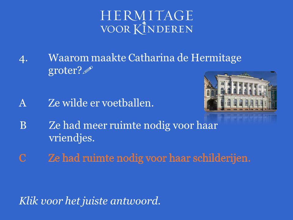 4.Waarom maakte Catharina de Hermitage groter?  Klik voor het juiste antwoord. AZe wilde er voetballen. BZe had meer ruimte nodig voor haar vriendjes