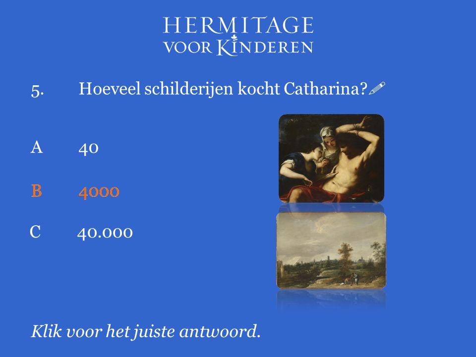 5.Hoeveel schilderijen kocht Catharina?  Klik voor het juiste antwoord. A 40 B4000 C40.000 B4000