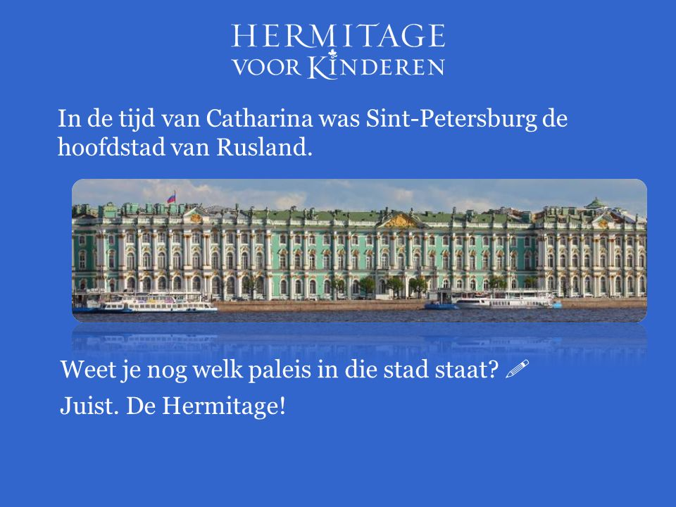 Weet je nog welk paleis in die stad staat?  In de tijd van Catharina was Sint-Petersburg de hoofdstad van Rusland. Juist. De Hermitage!