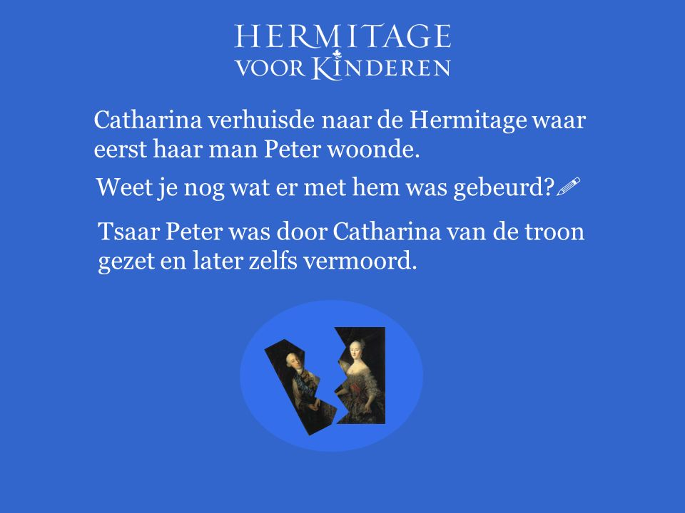 Catharina verhuisde naar de Hermitage waar eerst haar man Peter woonde. Weet je nog wat er met hem was gebeurd?  Tsaar Peter was door Catharina van d