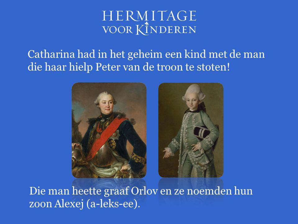 Catharina had in het geheim een kind met de man die haar hielp Peter van de troon te stoten! Die man heette graaf Orlov en ze noemden hun zoon Alexej