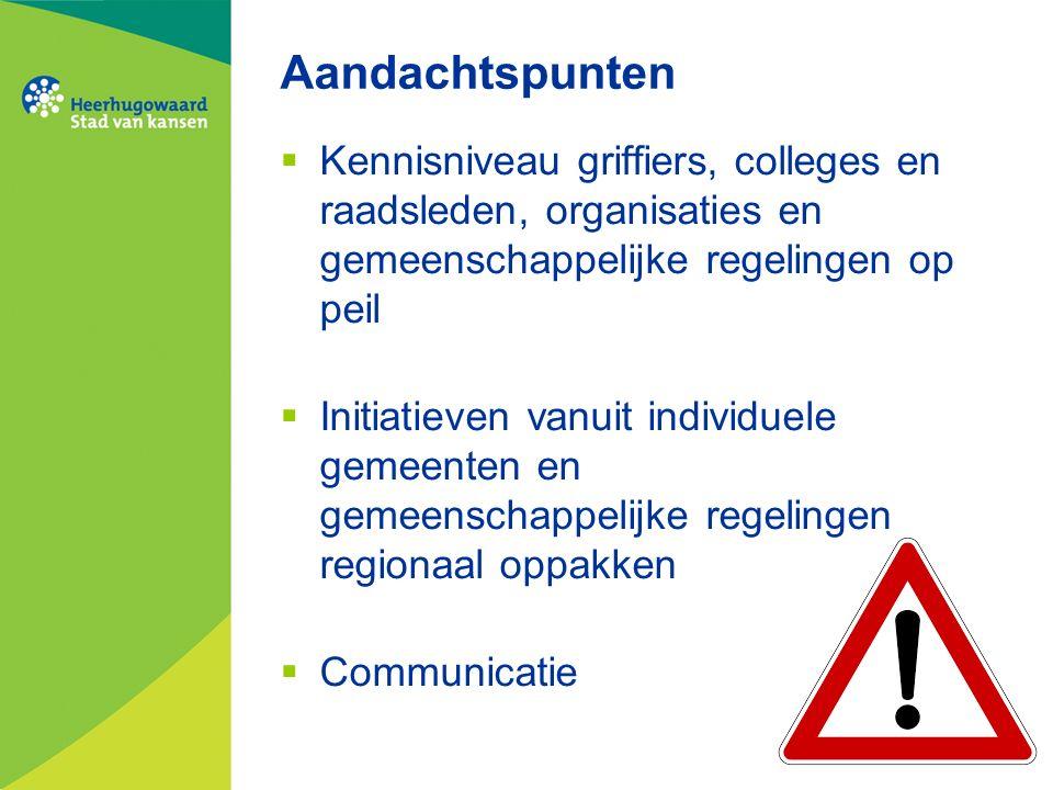 Aandachtspunten  Kennisniveau griffiers, colleges en raadsleden, organisaties en gemeenschappelijke regelingen op peil  Initiatieven vanuit individuele gemeenten en gemeenschappelijke regelingen regionaal oppakken  Communicatie