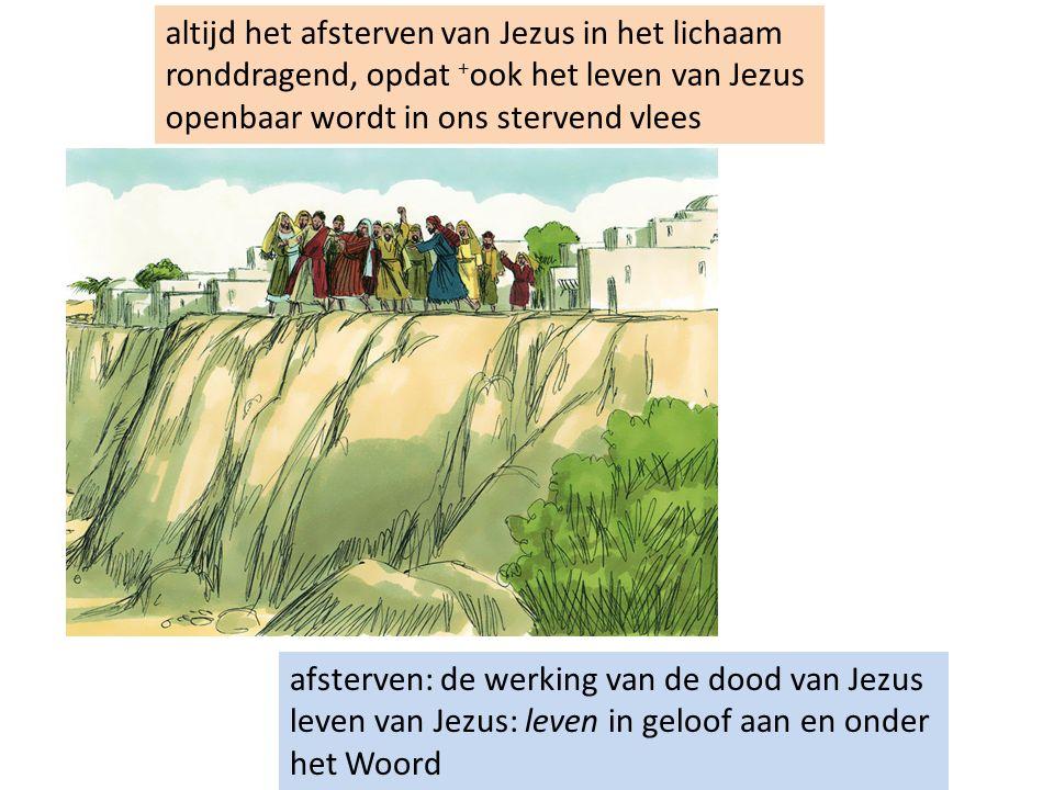 altijd het afsterven van Jezus in het lichaam ronddragend, opdat + ook het leven van Jezus openbaar wordt in ons stervend vlees afsterven: de werking van de dood van Jezus leven van Jezus: leven in geloof aan en onder het Woord