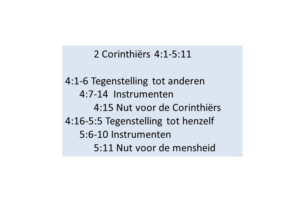 2 Corinthiërs 4:1-5:11 4:1-6 Tegenstelling tot anderen 4:7-14 Instrumenten 4:15 Nut voor de Corinthiërs 4:16-5:5 Tegenstelling tot henzelf 5:6-10 Instrumenten 5:11 Nut voor de mensheid