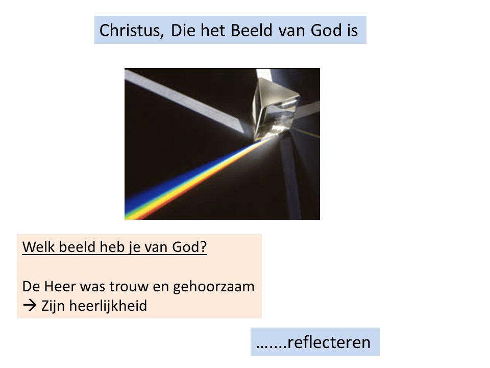 Christus, Die het Beeld van God is …....reflecteren Welk beeld heb je van God.