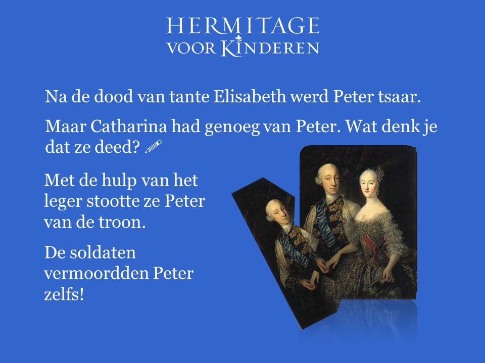 Na de dood van tante Elisabeth werd Peter tsaar. Maar Catharina had genoeg van Peter.