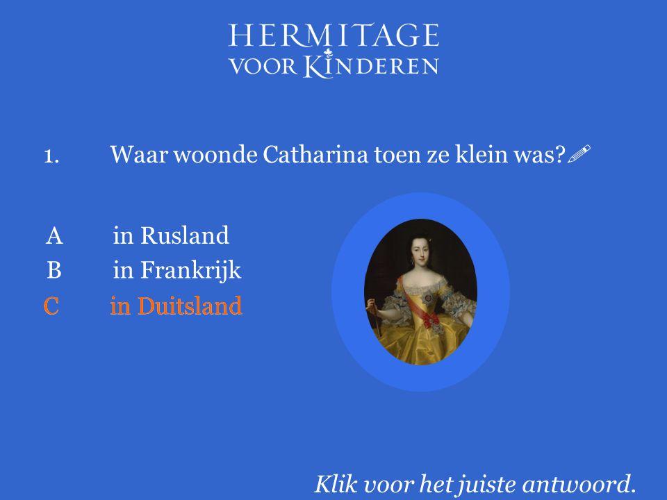 1.Waar woonde Catharina toen ze klein was.  Klik voor het juiste antwoord.