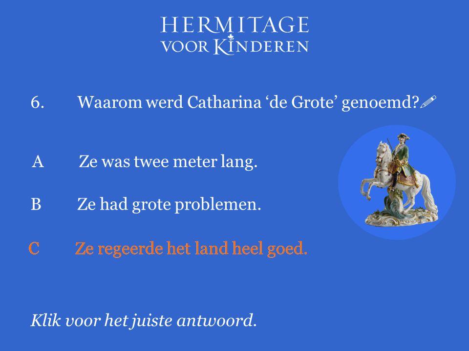 6.Waarom werd Catharina 'de Grote' genoemd.  Klik voor het juiste antwoord.