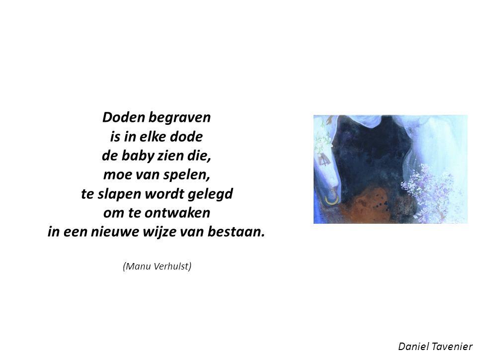 Daniel Tavenier Doden begraven is in elke dode de baby zien die, moe van spelen, te slapen wordt gelegd om te ontwaken in een nieuwe wijze van bestaan.