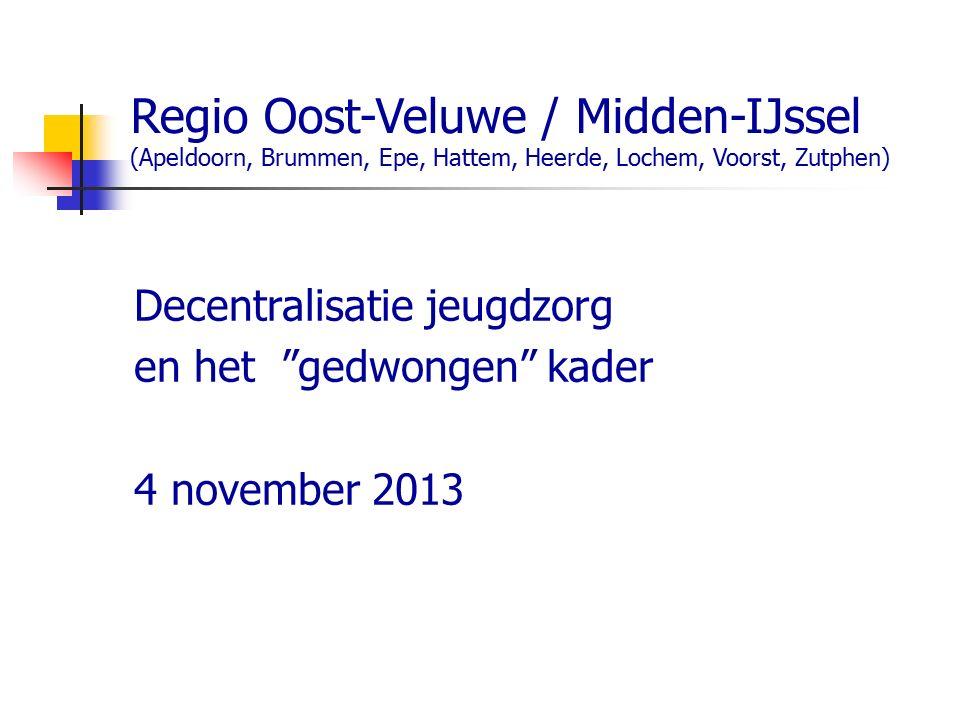 Regio Oost-Veluwe / Midden-IJssel (Apeldoorn, Brummen, Epe, Hattem, Heerde, Lochem, Voorst, Zutphen) Decentralisatie jeugdzorg en het gedwongen kader 4 november 2013
