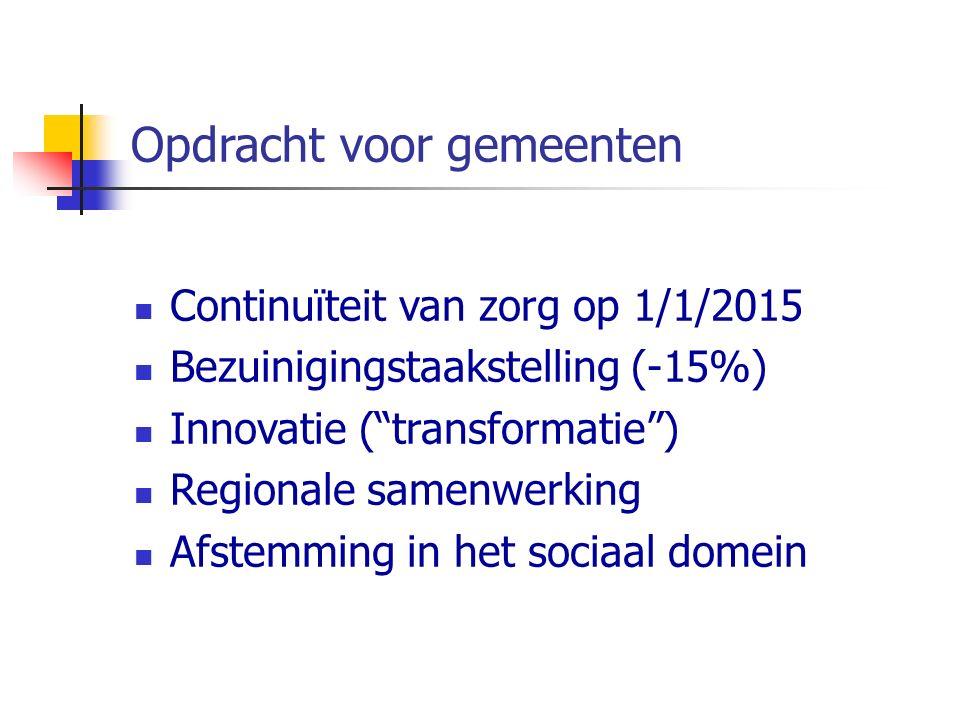 Opdracht voor gemeenten Continuïteit van zorg op 1/1/2015 Bezuinigingstaakstelling (-15%) Innovatie ( transformatie ) Regionale samenwerking Afstemming in het sociaal domein