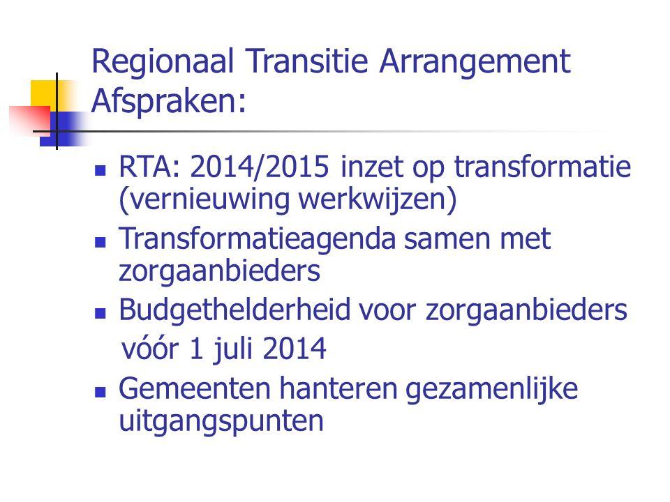 Regionaal Transitie Arrangement Afspraken: RTA: 2014/2015 inzet op transformatie (vernieuwing werkwijzen) Transformatieagenda samen met zorgaanbieders Budgethelderheid voor zorgaanbieders vóór 1 juli 2014 Gemeenten hanteren gezamenlijke uitgangspunten