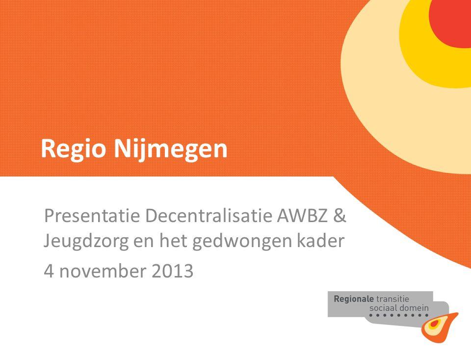 Regio Nijmegen Presentatie Decentralisatie AWBZ & Jeugdzorg en het gedwongen kader 4 november 2013